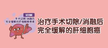 【肝癌】招募手术切除/消融后完全缓解的肝细胞癌患者,治疗手术切除/消融后完全缓解的肝细胞癌